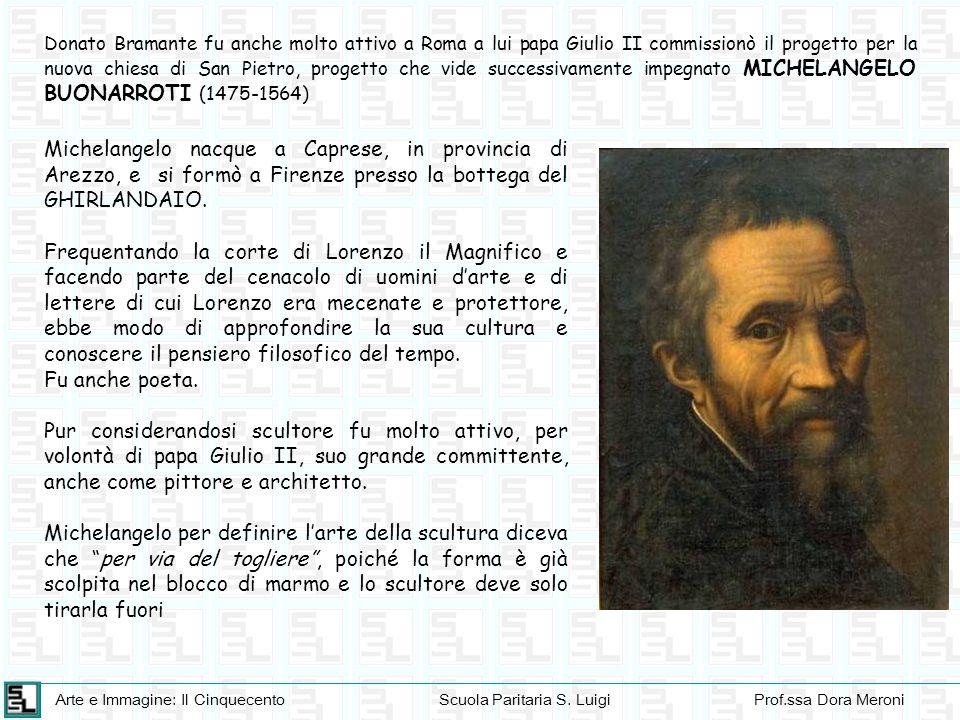 Donato Bramante fu anche molto attivo a Roma a lui papa Giulio II commissionò il progetto per la nuova chiesa di San Pietro, progetto che vide successivamente impegnato MICHELANGELO BUONARROTI (1475-1564)