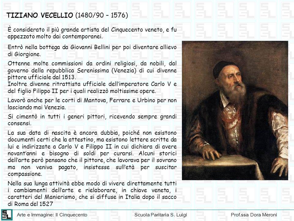 TIZIANO VECELLIO (1480/90 – 1576) È considerato il più grande artista del Cinquecento veneto, e fu appezzato molto dai contemporanei.