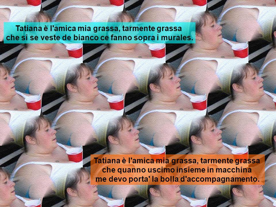 Tatiana è l amica mia grassa, tarmente grassa