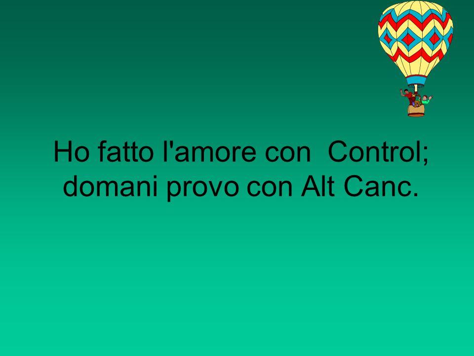 Ho fatto l amore con Control; domani provo con Alt Canc.