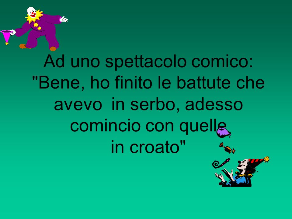 Ad uno spettacolo comico: Bene, ho finito le battute che avevo in serbo, adesso comincio con quelle in croato