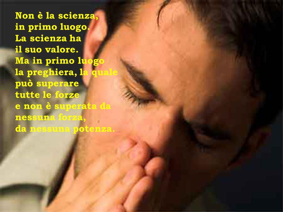 Non è la scienza, in primo luogo. La scienza ha. il suo valore. Ma in primo luogo. la preghiera, la quale può superare.