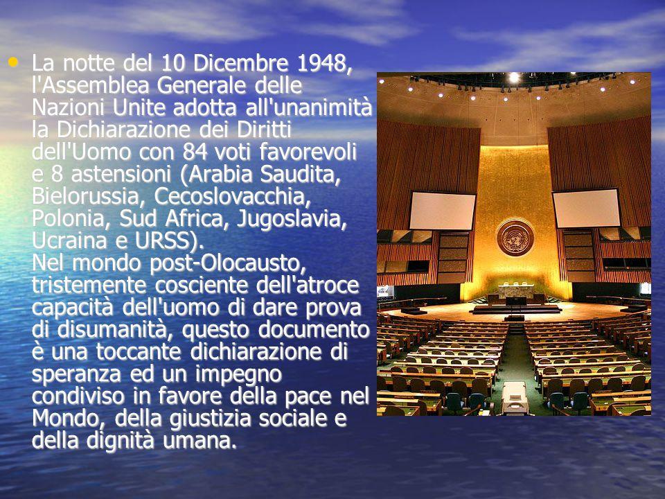 La notte del 10 Dicembre 1948, l Assemblea Generale delle Nazioni Unite adotta all unanimità la Dichiarazione dei Diritti dell Uomo con 84 voti favorevoli e 8 astensioni (Arabia Saudita, Bielorussia, Cecoslovacchia, Polonia, Sud Africa, Jugoslavia, Ucraina e URSS).