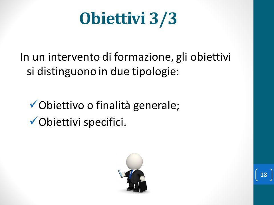 Obiettivi 3/3 In un intervento di formazione, gli obiettivi si distinguono in due tipologie: Obiettivo o finalità generale;