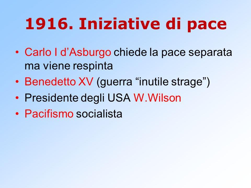 1916. Iniziative di pace Carlo I d'Asburgo chiede la pace separata ma viene respinta. Benedetto XV (guerra inutile strage )