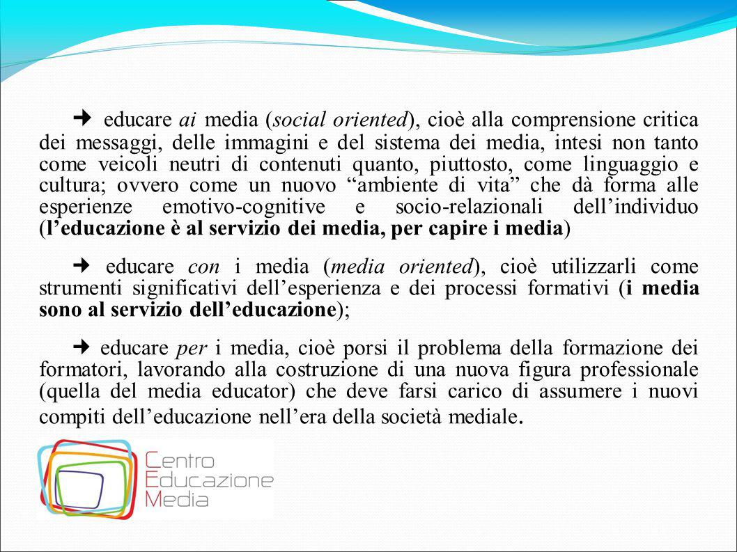  educare ai media (social oriented), cioè alla comprensione critica dei messaggi, delle immagini e del sistema dei media, intesi non tanto come veicoli neutri di contenuti quanto, piuttosto, come linguaggio e cultura; ovvero come un nuovo ambiente di vita che dà forma alle esperienze emotivo-cognitive e socio-relazionali dell'individuo (l'educazione è al servizio dei media, per capire i media)