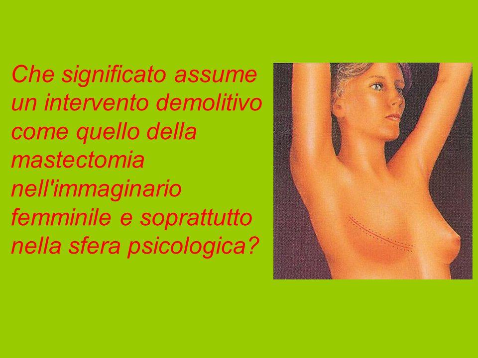 Che significato assume un intervento demolitivo come quello della mastectomia nell immaginario femminile e soprattutto nella sfera psicologica