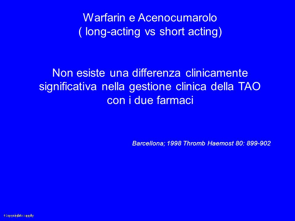 Warfarin e Acenocumarolo ( long-acting vs short acting) Non esiste una differenza clinicamente significativa nella gestione clinica della TAO con i due farmaci Barcellona; 1998 Thromb Haemost 80: 899-902