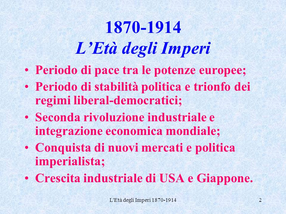 1870-1914 L'Età degli Imperi Periodo di pace tra le potenze europee;