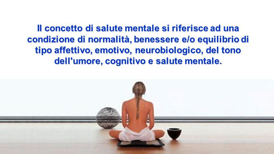 Il concetto di salute mentale si riferisce ad una condizione di normalità, benessere e/o equilibrio di tipo affettivo, emotivo, neurobiologico, del tono dell umore, cognitivo e salute mentale.
