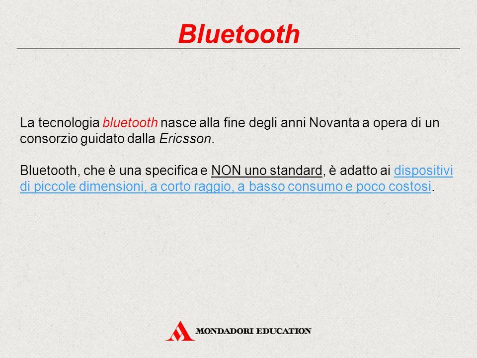 Bluetooth La tecnologia bluetooth nasce alla fine degli anni Novanta a opera di un consorzio guidato dalla Ericsson.
