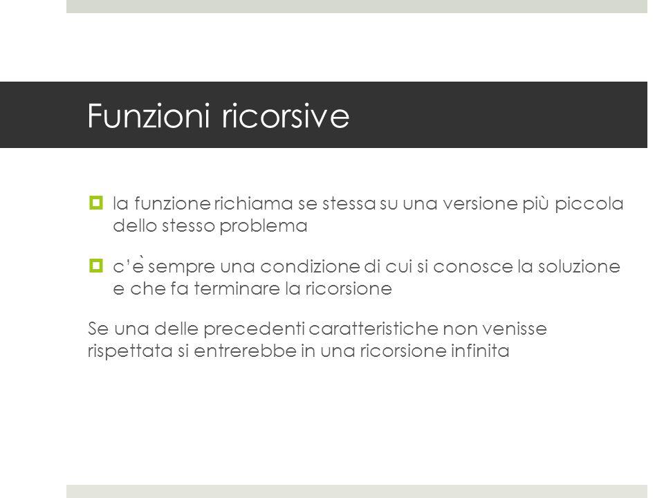 Funzioni ricorsive la funzione richiama se stessa su una versione più piccola dello stesso problema.