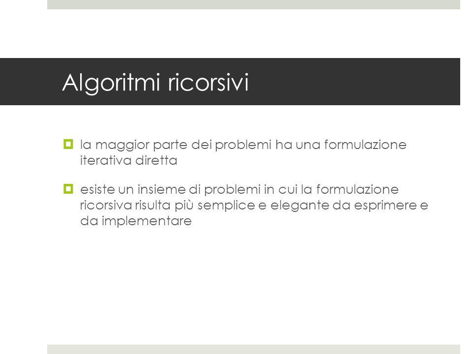 Algoritmi ricorsivi la maggior parte dei problemi ha una formulazione iterativa diretta.