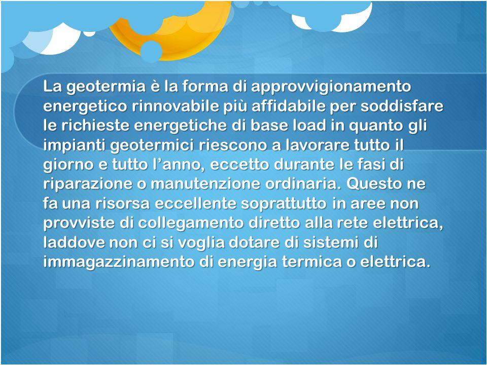 La geotermia è la forma di approvvigionamento energetico rinnovabile più affidabile per soddisfare le richieste energetiche di base load in quanto gli impianti geotermici riescono a lavorare tutto il giorno e tutto l'anno, eccetto durante le fasi di riparazione o manutenzione ordinaria.