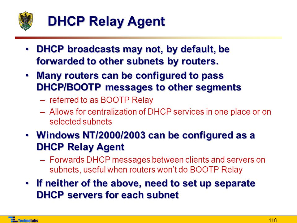 DHCP Relay Agent DHCP broadcasts may not, by default, be forwarded to other subnets by routers.