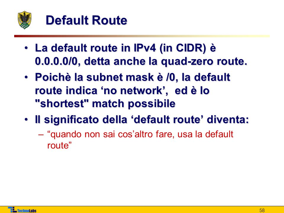 Default Route La default route in IPv4 (in CIDR) è 0.0.0.0/0, detta anche la quad-zero route.