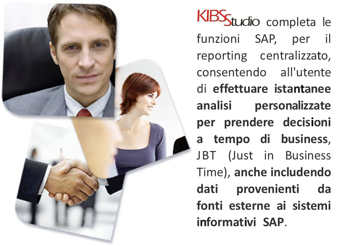 completa le funzioni SAP, per il reporting centralizzato, consentendo all utente di effettuare istantanee analisi personalizzate per prendere decisioni a tempo di business, JBT (Just in Business Time), anche includendo dati provenienti da fonti esterne ai sistemi informativi SAP.