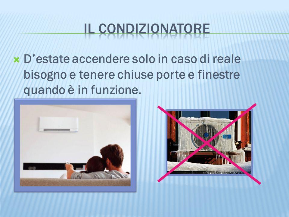 il condizionatore D'estate accendere solo in caso di reale bisogno e tenere chiuse porte e finestre quando è in funzione.