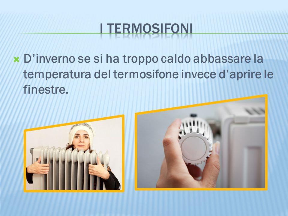 I termosifoni D'inverno se si ha troppo caldo abbassare la temperatura del termosifone invece d'aprire le finestre.