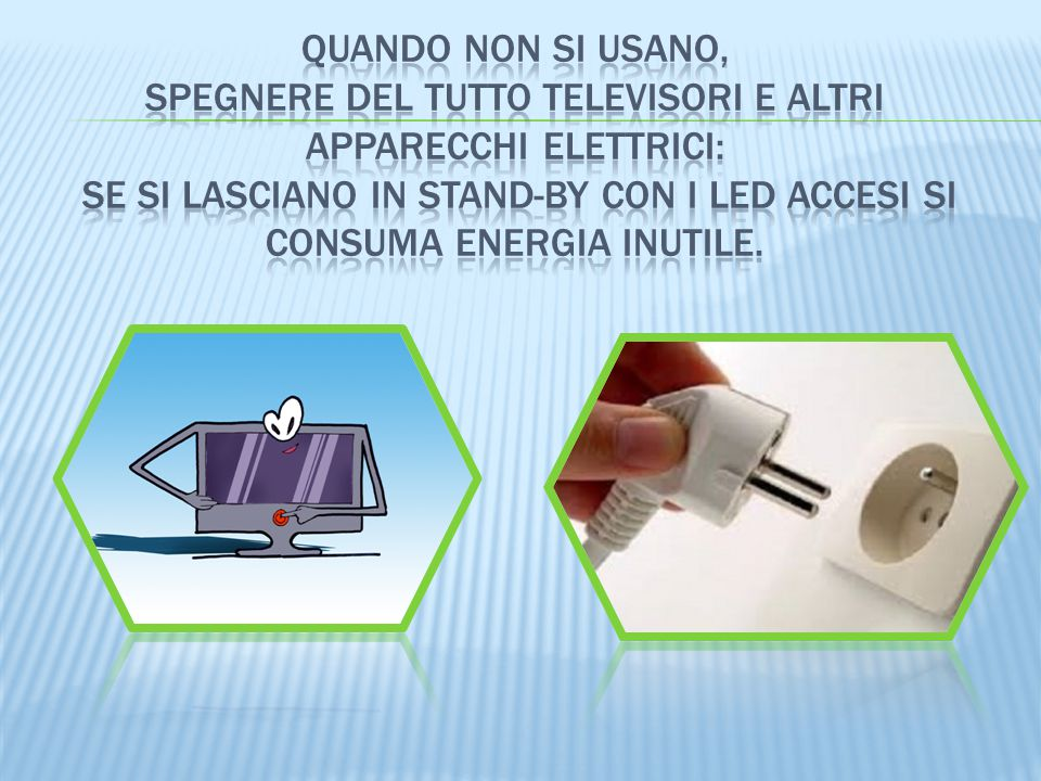 Quando non si usano, spegnere del tutto televisori e altri apparecchi elettrici: se si lasciano in stand-by con i led accesi si consuma energia inutile.