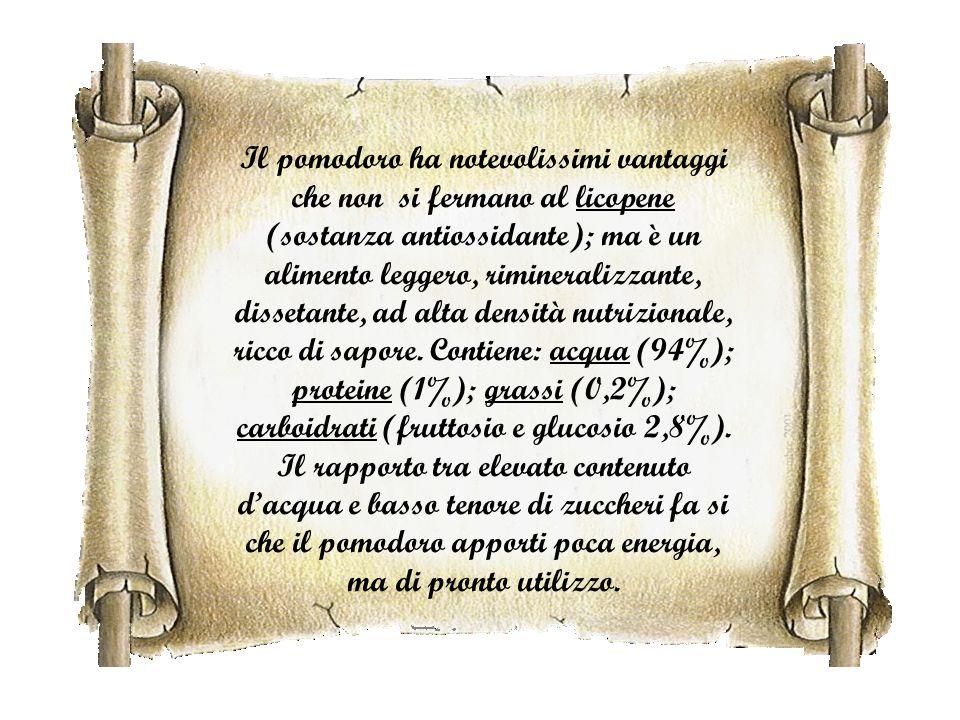 Il pomodoro ha notevolissimi vantaggi che non si fermano al licopene (sostanza antiossidante); ma è un alimento leggero, rimineralizzante, dissetante, ad alta densità nutrizionale, ricco di sapore.