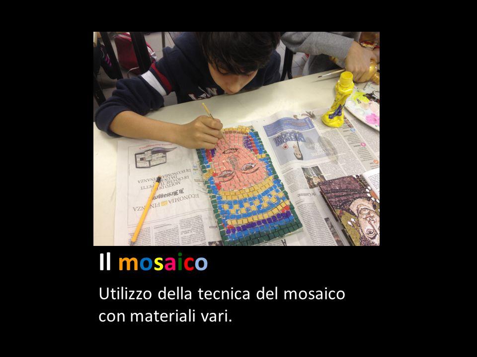 Il mosaico Utilizzo della tecnica del mosaico con materiali vari.