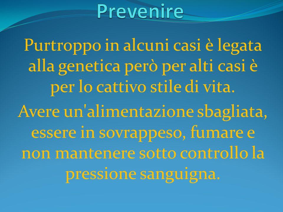 Prevenire Purtroppo in alcuni casi è legata alla genetica però per alti casi è per lo cattivo stile di vita.