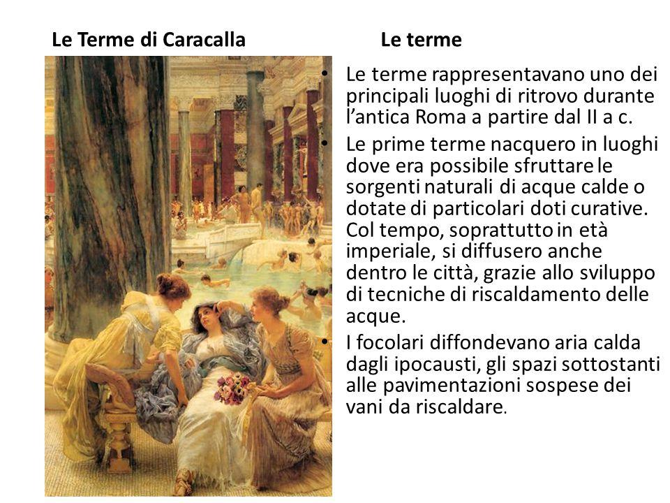 Le Terme di Caracalla Le terme. Le terme rappresentavano uno dei principali luoghi di ritrovo durante l'antica Roma a partire dal II a c.