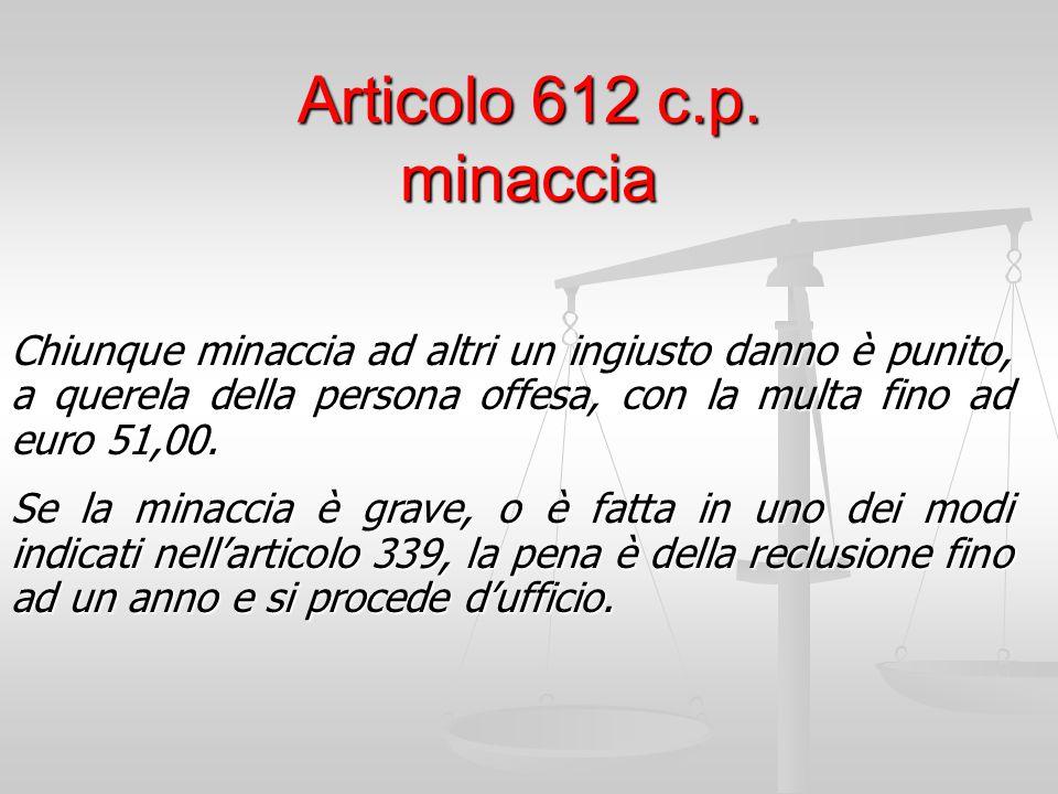 Articolo 612 c.p. minaccia Chiunque minaccia ad altri un ingiusto danno è punito, a querela della persona offesa, con la multa fino ad euro 51,00.
