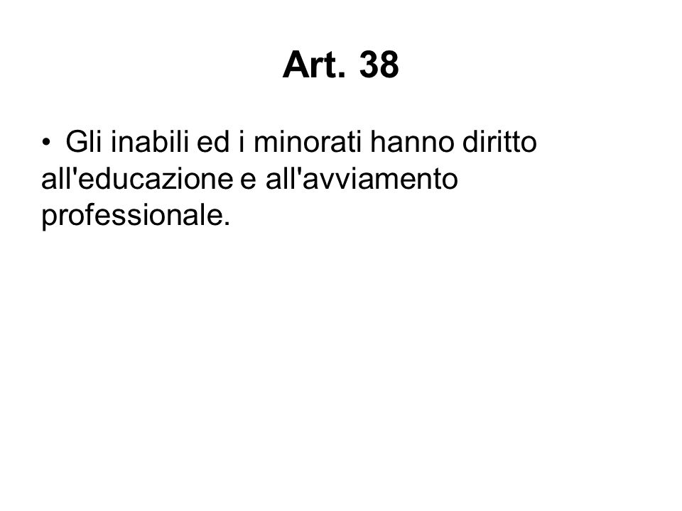 Art. 38 Gli inabili ed i minorati hanno diritto all educazione e all avviamento professionale. *