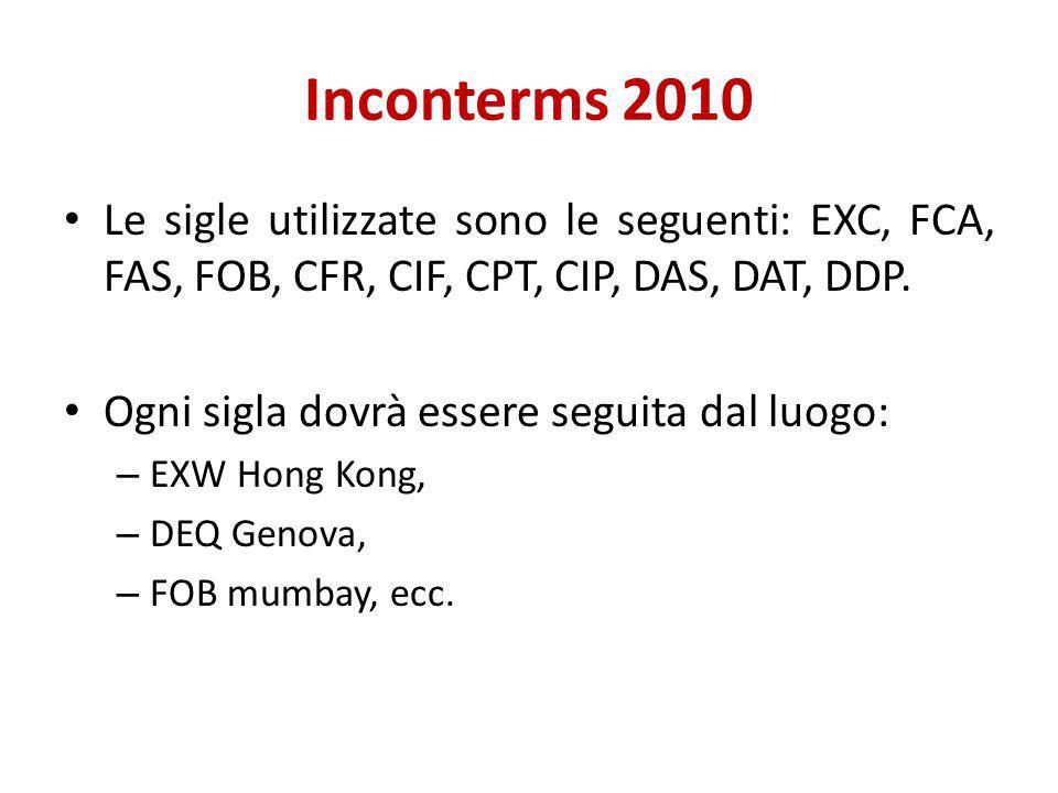 Inconterms 2010 Le sigle utilizzate sono le seguenti: EXC, FCA, FAS, FOB, CFR, CIF, CPT, CIP, DAS, DAT, DDP.