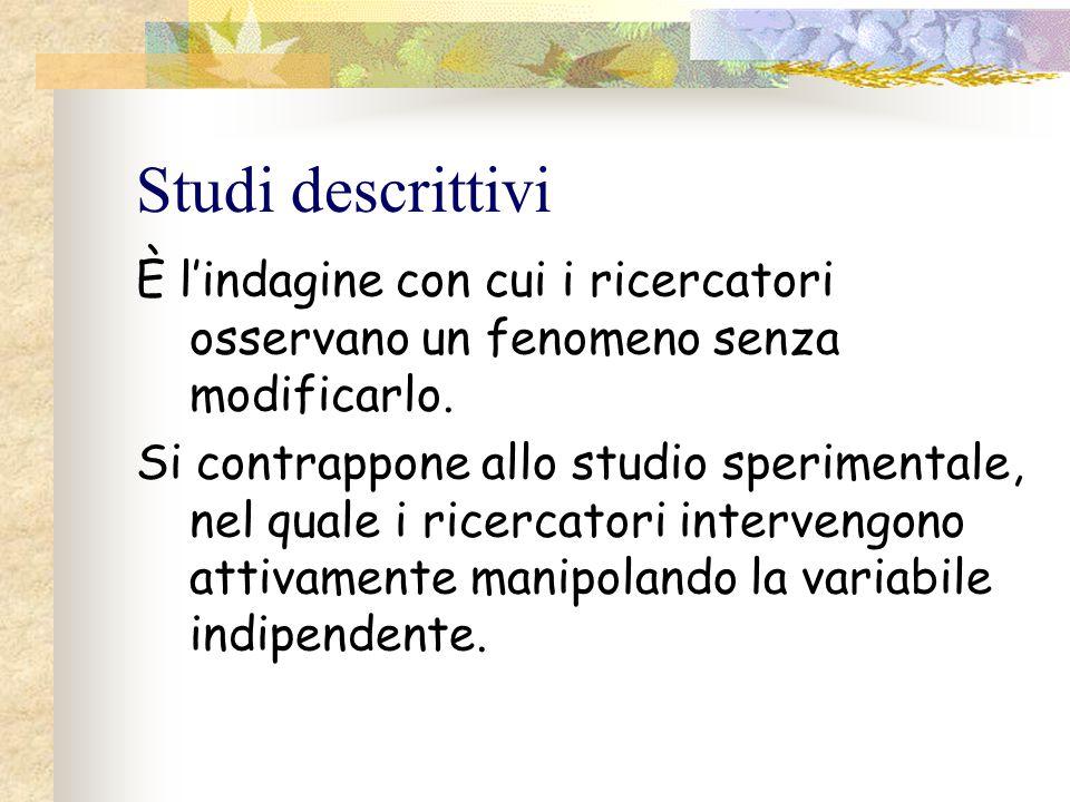 Studi descrittivi È l'indagine con cui i ricercatori osservano un fenomeno senza modificarlo.