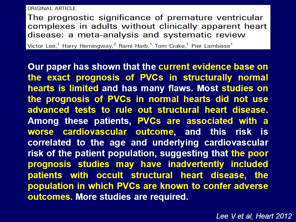 Our paper has shown that the current evidence base on the exact prognosis of PVCs in structurally normal hearts is limited and has many flaws. Most studies on the prognosis of PVCs in normal hearts did not use advanced tests to rule out structural heart disease. Among these patients, PVCs are associated with a worse cardiovascular outcome, and this risk is correlated to the age and underlying cardiovascular risk of the patient population, suggesting that the poor prognosis studies may have inadvertently included patients with occult structural heart disease, the population in which PVCs are known to confer adverse outcomes. More studies are required.