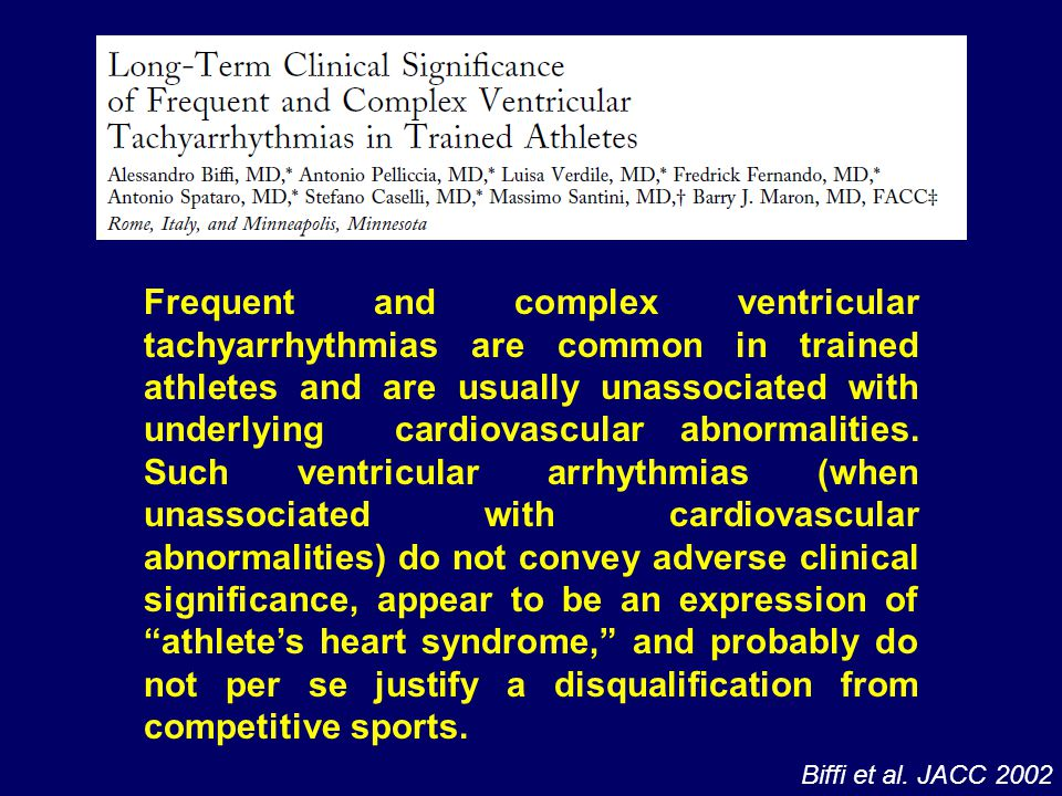 Frequent and complex ventricular tachyarrhythmias are common in trained athletes and are usually unassociated with underlying cardiovascular abnormalities. Such ventricular arrhythmias (when unassociated with cardiovascular abnormalities) do not convey adverse clinical significance, appear to be an expression of athlete's heart syndrome, and probably do not per se justify a disqualification from competitive sports.