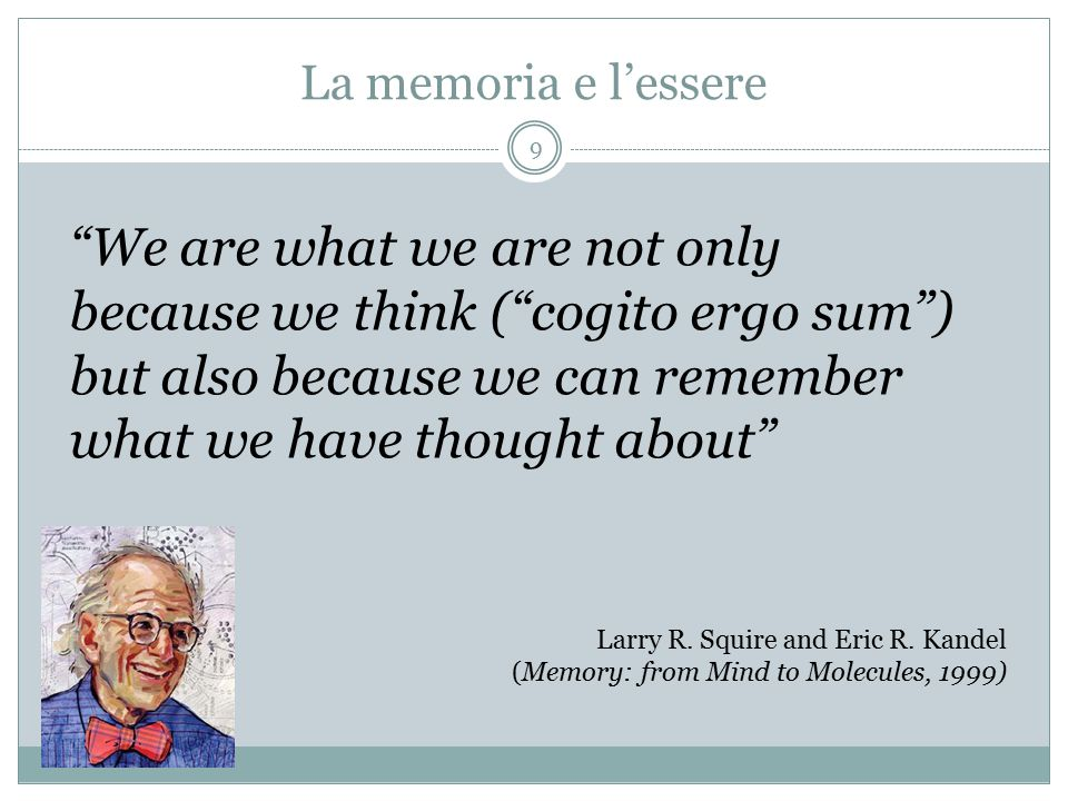 La memoria e l'essere We are what we are not only because we think ( cogito ergo sum ) but also because we can remember what we have thought about