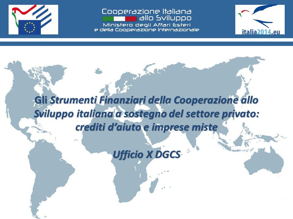 Gli Strumenti Finanziari della Cooperazione allo Sviluppo italiana a sostegno del settore privato: crediti d'aiuto e imprese miste Ufficio X DGCS