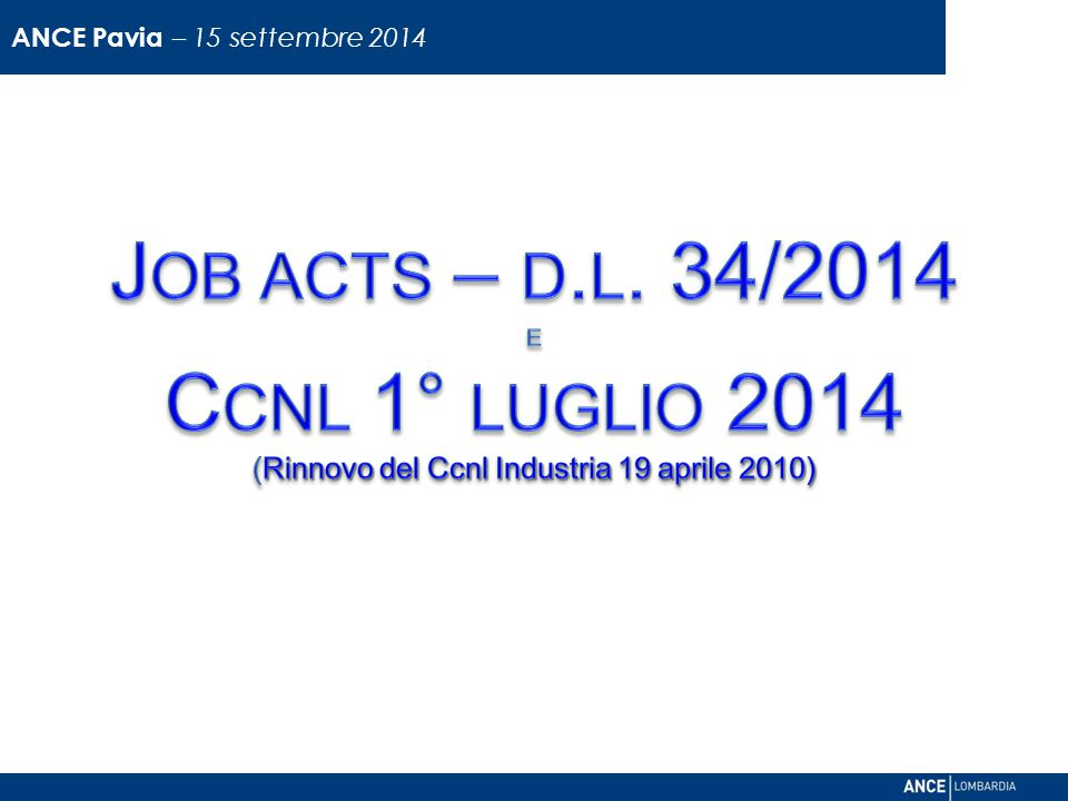 ANCE Pavia – 15 settembre 2014 Job acts – d.l. 34/2014 e Ccnl 1° luglio 2014 (Rinnovo del Ccnl Industria 19 aprile 2010)