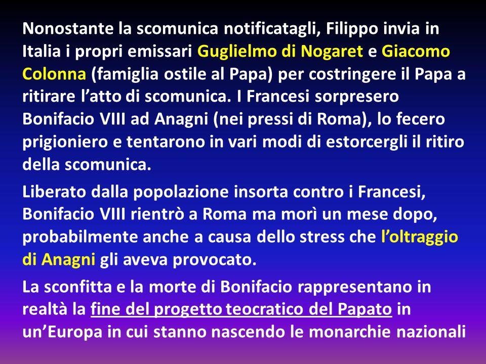 Nonostante la scomunica notificatagli, Filippo invia in Italia i propri emissari Guglielmo di Nogaret e Giacomo Colonna (famiglia ostile al Papa) per costringere il Papa a ritirare l'atto di scomunica.