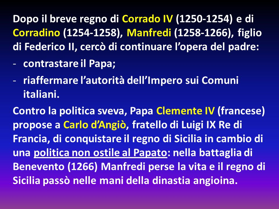 Dopo il breve regno di Corrado IV (1250-1254) e di Corradino (1254-1258), Manfredi (1258-1266), figlio di Federico II, cercò di continuare l'opera del padre: