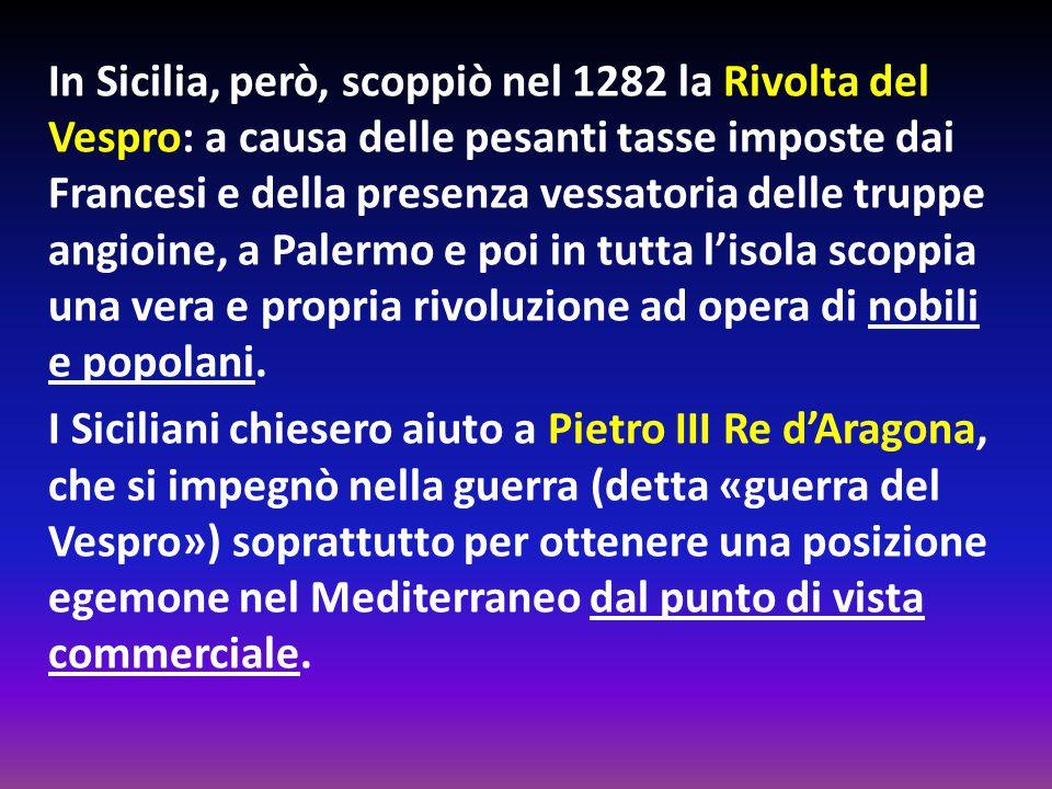 In Sicilia, però, scoppiò nel 1282 la Rivolta del Vespro: a causa delle pesanti tasse imposte dai Francesi e della presenza vessatoria delle truppe angioine, a Palermo e poi in tutta l'isola scoppia una vera e propria rivoluzione ad opera di nobili e popolani.