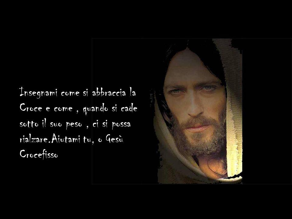 Insegnami come si abbraccia la Croce e come , quando si cade sotto il suo peso , ci si possa rialzare.Aiutami tu, o Gesù Crocefisso