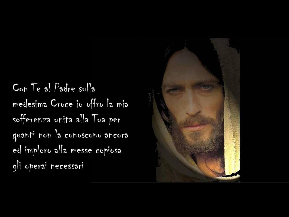 Con Te al Padre sulla medesima Croce io offro la mia sofferenza unita alla Tua per quanti non la conoscono ancora ed imploro alla messe copiosa gli operai necessari