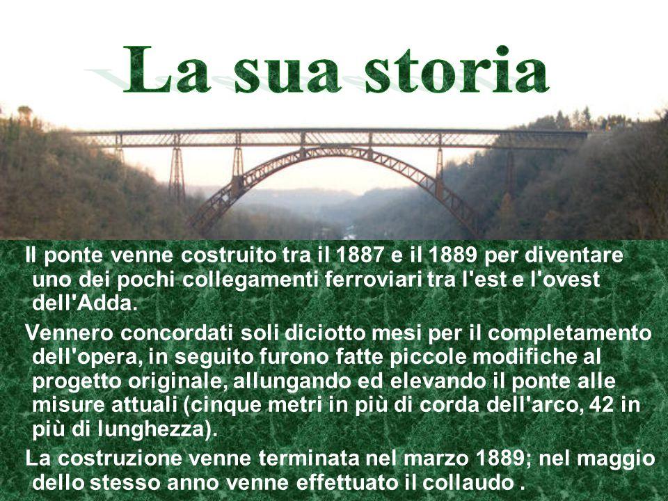 La sua storia Il ponte venne costruito tra il 1887 e il 1889 per diventare uno dei pochi collegamenti ferroviari tra l est e l ovest dell Adda.
