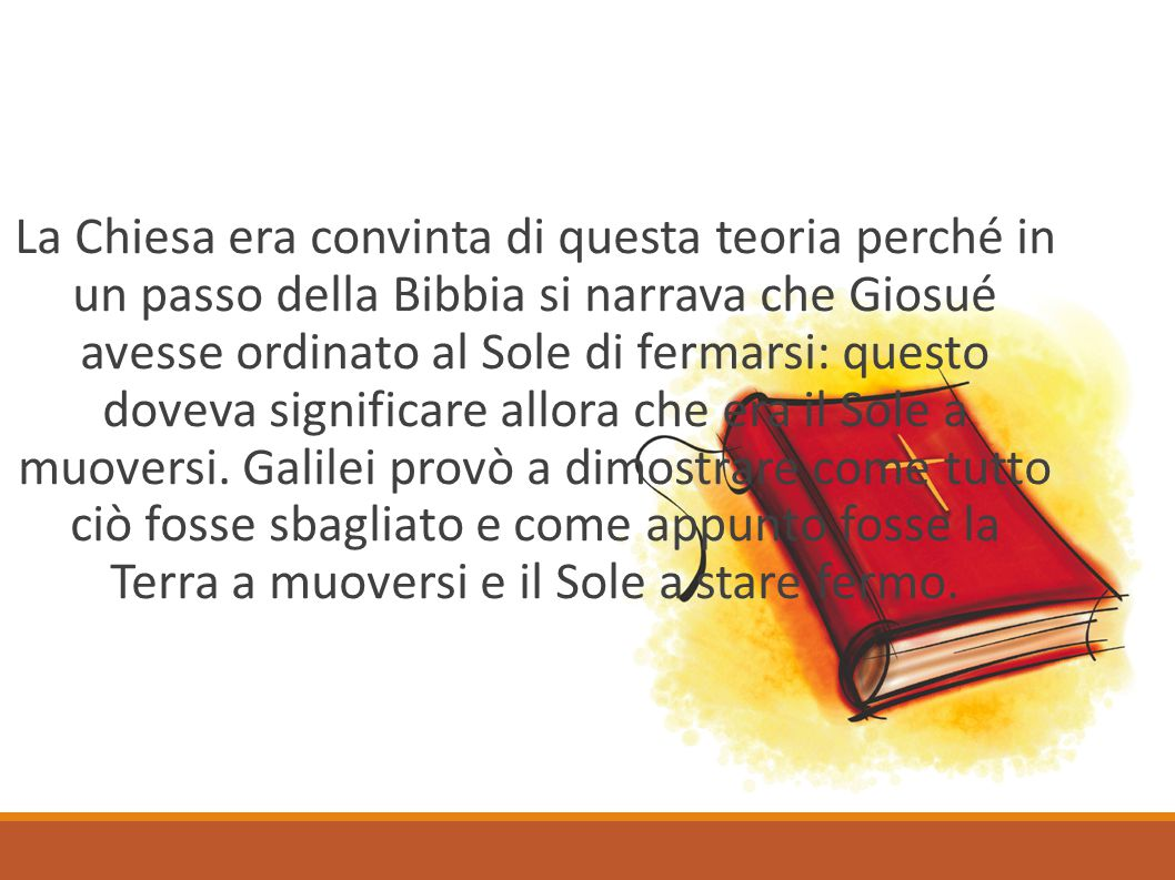 La Chiesa era convinta di questa teoria perché in un passo della Bibbia si narrava che Giosué avesse ordinato al Sole di fermarsi: questo doveva significare allora che era il Sole a muoversi.