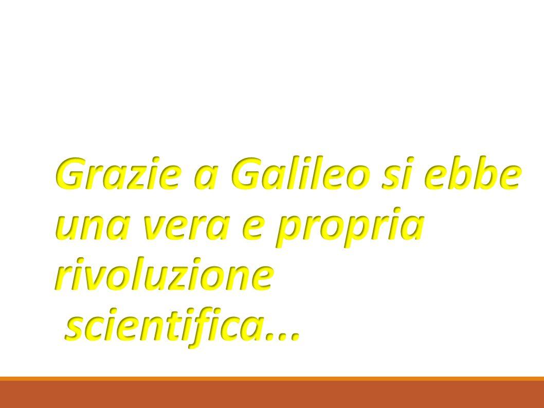 Grazie a Galileo si ebbe una vera e propria rivoluzione scientifica...