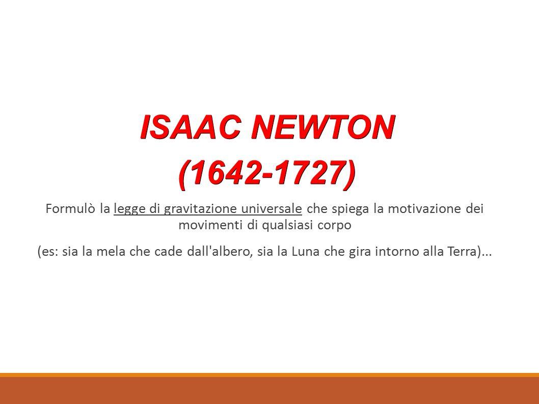 ISAAC NEWTON (1642-1727) Formulò la legge di gravitazione universale che spiega la motivazione dei movimenti di qualsiasi corpo.