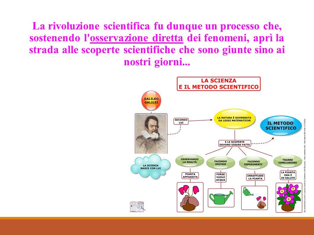 La rivoluzione scientifica fu dunque un processo che, sostenendo l osservazione diretta dei fenomeni, aprì la strada alle scoperte scientifiche che sono giunte sino ai nostri giorni...