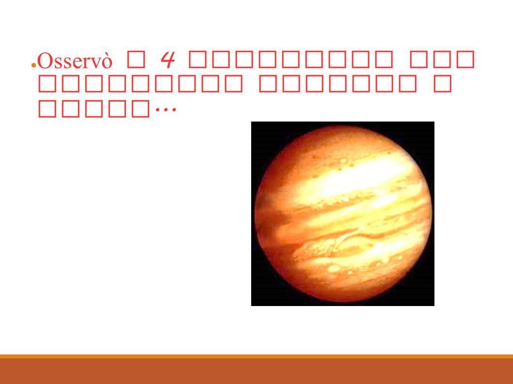 Infine... Osservò i 4 satelliti che ruotavano intorno a Giove...