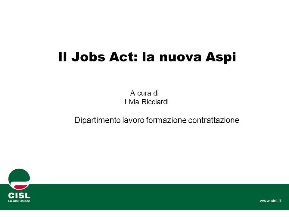 Il Jobs Act: la nuova Aspi A cura di Livia Ricciardi Dipartimento lavoro formazione contrattazione
