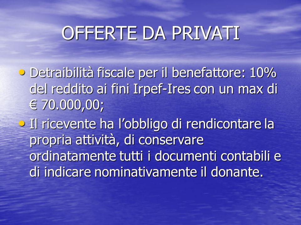 OFFERTE DA PRIVATI Detraibilità fiscale per il benefattore: 10% del reddito ai fini Irpef-Ires con un max di € 70.000,00;